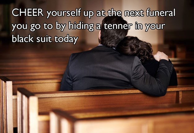 Text - CHEER yourself up at the next funeral you go to by hiding a tenner in your black suit today