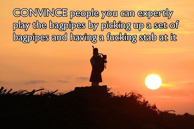 People in nature - CONVINCE people you can expertly play the bagpipes by picking up a set of bagpipes and having a fucking stab at it