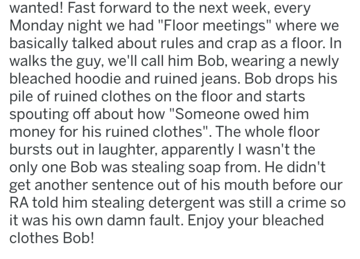 """Text - wanted! Fast forward to the next week, every Monday night we had """"Floor meetings"""" where we basically talked about rules and crap as a floor. In walks the guy, we'll call him Bob, wearing a newly bleached hoodie and ruined jeans. Bob drops his pile of ruined clothes on the floor and starts spouting off about how """"Someone owed him money for his ruined clothes"""". The whole floor bursts out in laughter, apparently I wasn't the only one Bob was stealing soap from. He didn't get another sentence"""