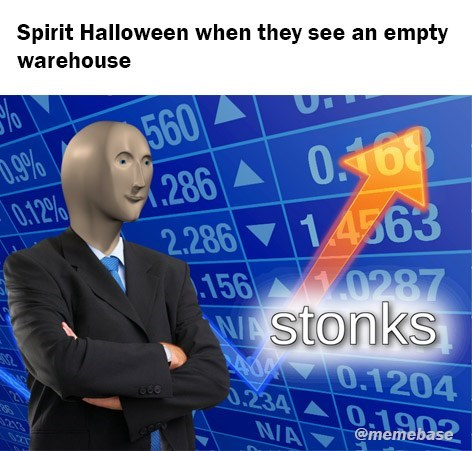 Text - Spirit Halloween when they see an empty warehouse % 560 286 0168 .9% 0.12% 2.286 14363 156 0287 W stonks 332 0 0.1204 0.234 N/A 0.1902 @memebase