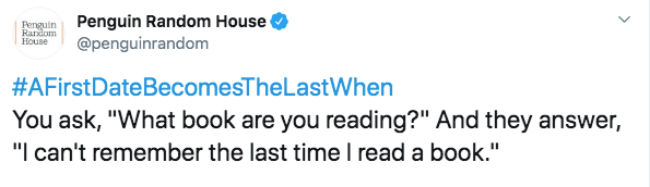 "Text - Penguin Random House @penguinrandom Penguin Random House #AFirstDateBecomesTheLastWhen You ask, ""What book are you reading?"" And they answer, ""I can't remember the last timeI read a book."""