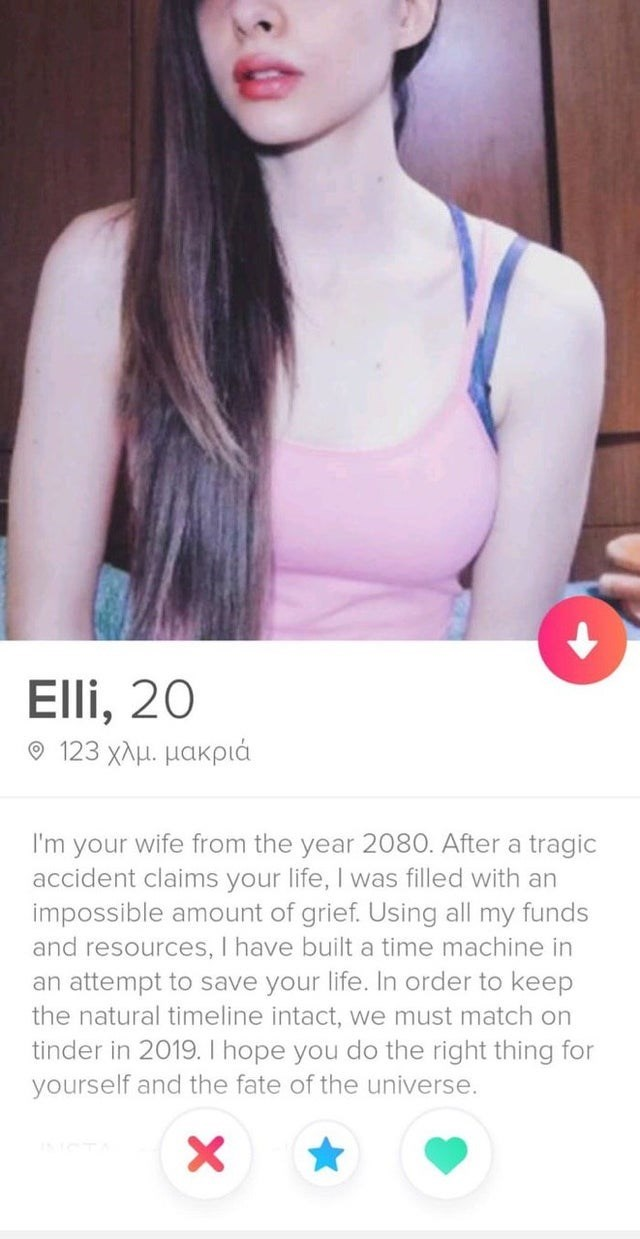 Product - Elli, 20 9 123 χλμ. μακριά I'm your wife from the year 2080. After a tragic accident claims your life, I was filled with an impossible amount of grief. Using all my funds and resources, I have built a time machine in an attempt to save your life. In order to keep the natural timeline intact, we must match on tinder in 2019. I hope you do the right thing for yourself and the fate of the universe. X