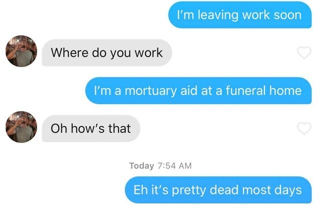 Text - I'm leaving work soon Where do you work I'm a mortuary aid at a funeral home Oh how's that Today 7:54 AM Eh it's pretty dead most days