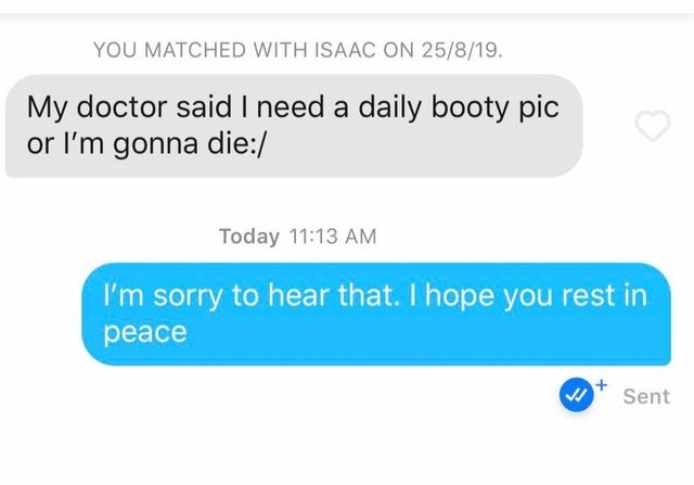 Text - YOU MATCHED WITH ISAAC ON 25/8/19. My doctor said I need a daily booty pic or I'm gonna die:/ Today 11:13 AM I'm sorry to hear that. I hope you rest in peace Sent