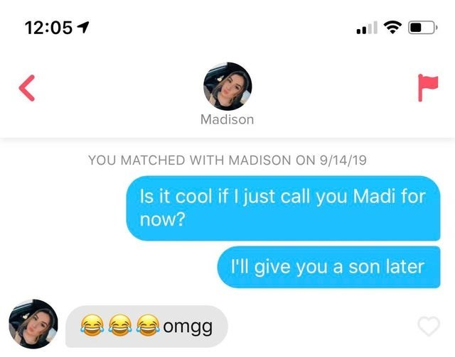 Text - 12:05 < Madison YOU MATCHED WITH MADISON ON 9/14/19 Is it cool if I just call you Madi for now? I'll give you a son later omgg