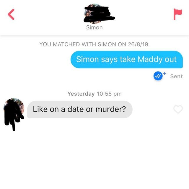 Product - Simon YOU MATCHED WITH SIMON ON 26/8/19. Simon says take Maddy out Sent Yesterday 10:55 pm Like on a date or murder?