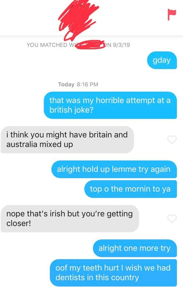 Text - YOU MATCHED W ON 9/3/19 gday Today 8:16 PM that was my horrible attempt at a british joke? i think you might have britain and australia mixed up alright hold up lemme try again top o the mornin to ya nope that's irish but you're getting closer! alright one more try oof my teeth hurt I wish we had dentists in this country