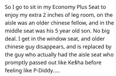 Text - So I go to sit in my Economy Plus Seat to enjoy my extra 2 inches of leg room, on the aisle was an older chinese fellow, and in the middle seat was his 5 year old son. No big deal. I get in the window seat, and older chinese guy disappears, and is replaced by the guy who actually had the aisle seat who promptly passed out like Ke$ha before feeling like P-Diddy....