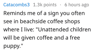 """Text - Catacombs3 1.3k points 6 hours ago Reminds me of a sign you often see in beachside coffee shops where I live: """"Unattended children will be given coffee and a free puppy."""""""