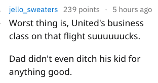 Text - jello_sweaters 239 points 5 hours ago Worst thing is, United's business class on that flight suuuuuucks. Dad didn't even ditch his kid for anything good.
