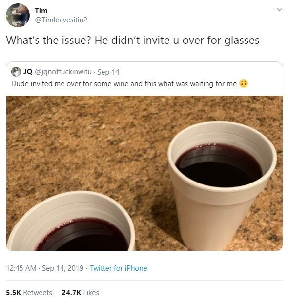 Cup - Tim @Timleavesitin2 What's the issue? He didn't invite u over for glasses JQ @jqnotfuckinwitu Sep 14 Dude invited me over for some wine and this what was waiting for me 12:45 AM Sep 14, 2019 Twitter for iPhone 5.5K Retweets 24.7K Likes