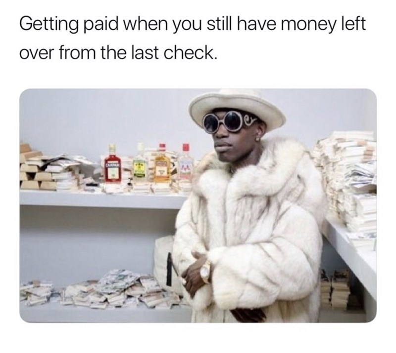 Fur - Getting paid when you still have money left over from the last check.