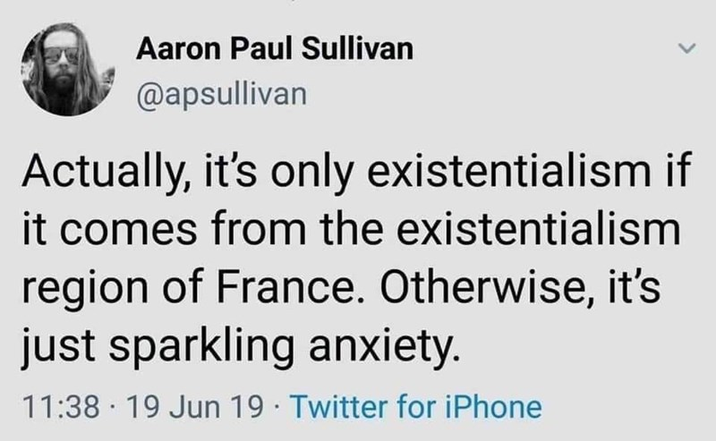 Text - Aaron Paul Sullivan @apsullivan Actually, it's only existentialism if it comes from the existentialism region of France. Otherwise, it's just sparkling anxiety. 11:38 19 Jun 19 Twitter for iPhone