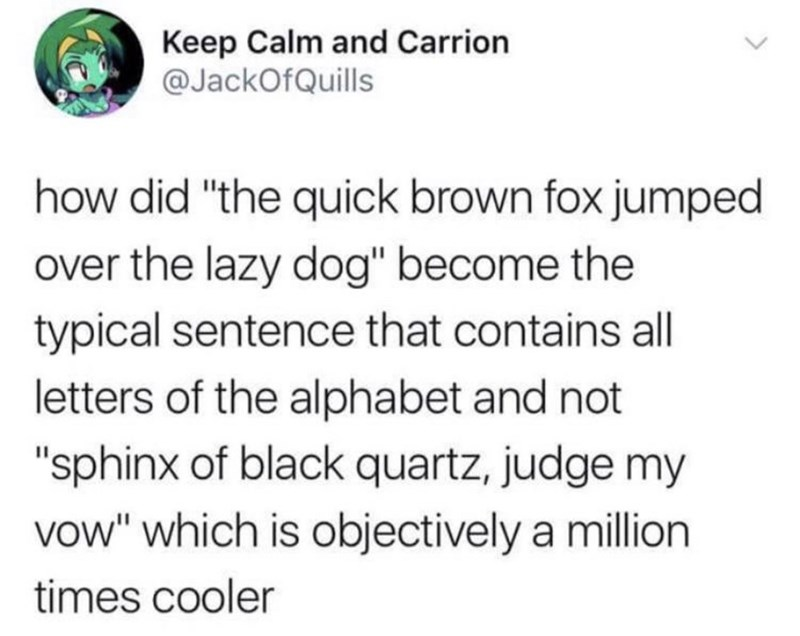 "Text - Keep Calm and Carrion @JackOfQuills how did ""the quick brown fox jumped over the lazy dog"" become the typical sentence that contains all letters of the alphabet and not ""sphinx of black quartz, judge my vow"" which is objectively a million times cooler"