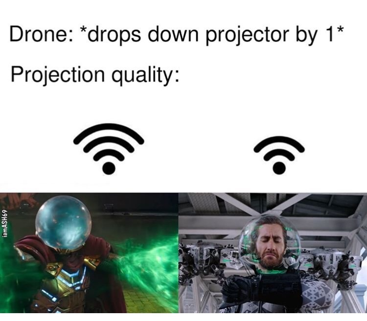 Text - Drone: *drops down projector by 1* Projection quality: iamASH69