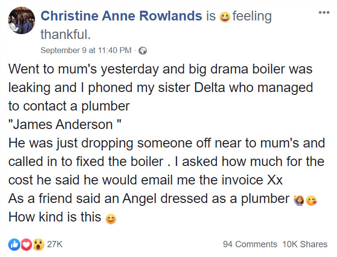 "Text - Christine Anne Rowlands is feeling thankful. September 9 at 11:40 PM Went to mum's yesterday and big drama boiler was leaking and I phoned my sister Delta who managed to contact a plumber ""James Anderson "" He was just dropping someone off near to mum's and called in to fixed the boiler. I asked how much for the cost he said he would email me the invoice Xx As a friend said an Angel dressed as a plumber How kind is this 27K 94 Comments 10K Shares"