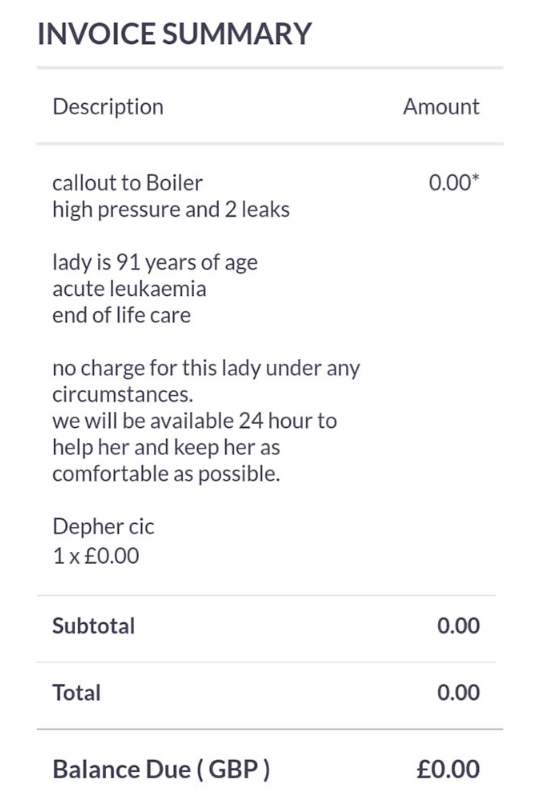 Text - INVOICE SUMMARY Description Amount 0.00* callout to Boiler high pressure and 2 leaks lady is 91 years of age acute leukaemia end of life care no charge for this lady under any circumstances. we will be available 24 hour to help her and keep her as comfortable as possible. Depher cic 1x £0.00 Subtotal 0.00 Total 0.00 Balance Due (GBP) £0.00