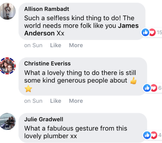 Text - Allison Rambadt Such a selfless kind thing to do! The world needs more folk like you James Anderson Xx 15 on Sun Like More Christine Everiss What a lovely thing to do there is still some kind generous people about b6 on Sun Like More Julie Gradwell What a fabulous gesture from this lovely plumber xx b4