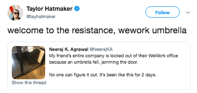 Text - Taylor Hatmaker Follow @tayhatmaker welcome to the resistance, wework umbrella Neeraj K. Agrawal ONeerajKA My friend's entire company is locked out of their WeWork office because an umbrella fell, jamming the door. No one can figure it out. It's been like this for 2 days. Show this thread