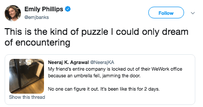 Text - Emily Phillips Follow emjbanks This is the kind of puzzle I could only dream of encountering Neeraj K. AgrawalNeeraKA My friend's entire company is locked out of their WeWork office because an umbrella fell, jamming the door No one can figure it out. It's been like this for 2 days. Show this thread