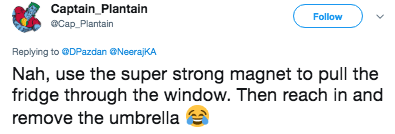 Text - Captain Plantain aCap Plantain Follow Replying to @DPazdan @NeerajKA Nah, use the super strong magnet to pull the fridge through the window. Then reach in and remove the umbrella
