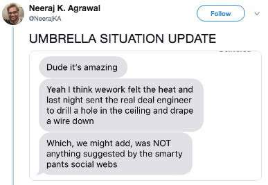 Text - Neeraj K. Agrawal Follow NeerajKA UMBRELLA SITUATION UPDATE Dude it's amazing Yeah I think wework felt the heat and last night sent the real deal engineer to drill a hole in the ceiling and drape a wire down Which, we might add, was NOT anything suggested by the smarty pants social webs CHD