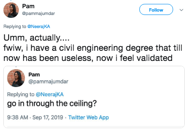 Text - Pam Follow @pammajumdar Replying to@NeerajKA Umm, actually.... fwiw, i have a civil engineering degree that till now has been useless, now i feel validated Pam @pammajumdar Replying to @NeerajKA go in through the ceiling? 9:38 AM Sep 17, 2019 Twitter Web App