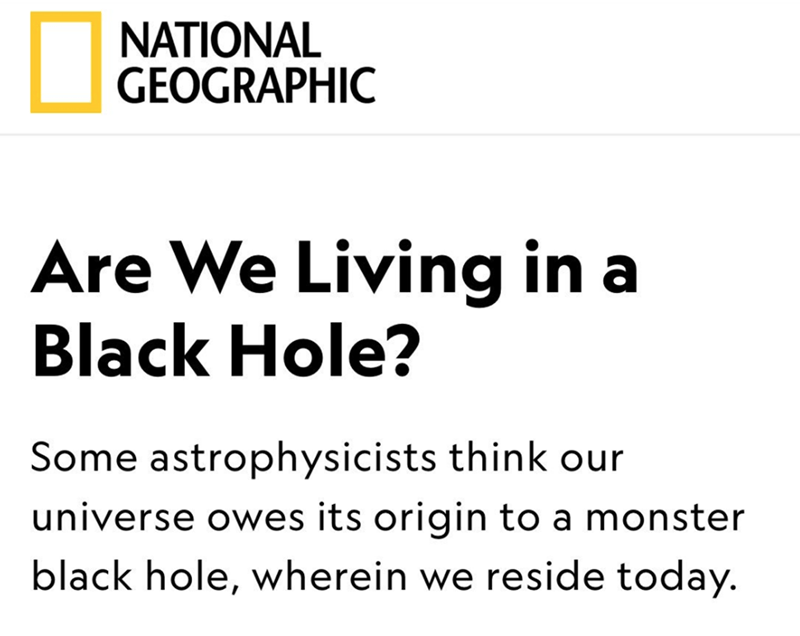 Text - NATIONAL GEOGRAPHIC Are We Living in a Black Hole? Some astrophysicists think our universe owes its origin to a monster black hole, wherein we reside today.