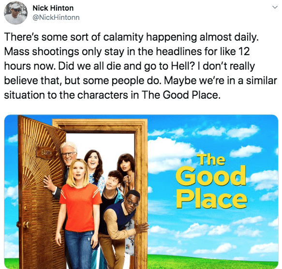 Text - Nick Hinton @NickHintonn There's some sort of calamity happening almost daily. Mass shootings only stay in the headlines for like 12 hours now. Did we all die and go to Hell? I don't really believe that, but some people do. Maybe we're in a similar situation to the characters in The Good Place. EARTH The Good Place