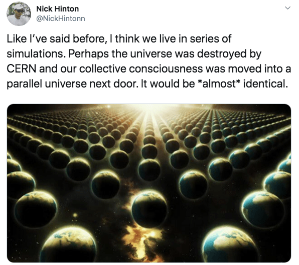 Text - Nick Hinton @NickHintonn Like I've said before, I think we live in series of simulations. Perhaps the universe was destroyed by CERN and our collective consciousness was moved into a parallel universe next door. It would be *almost* identical