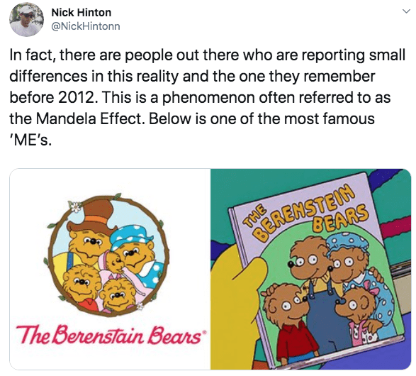 Text - Nick Hinton @NickHintonn In fact, there are people out there who are reporting small differences in this reality and the one they remember before 2012. This is a phenomenon often referred to as the Mandela Effect. Below is one of the most famous 'ME's BER BEARS The Berenstain Bears