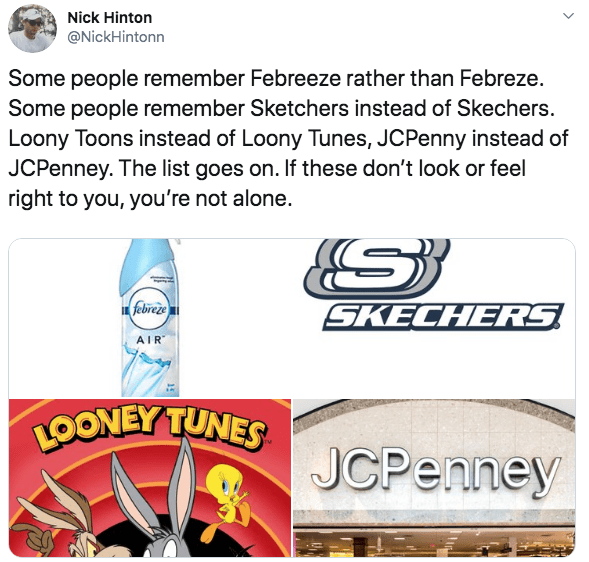 Text - Nick Hinton @NickHintonn Some people remember Febreeze rather than Febreze Some people remember Sketchers instead of Skechers. Loony Toons instead of Loony Tunes, JCPenny instead of JCPenney. The list goes on. If these don't look or feel right to you, you're not alone. febreze SKECHERS AIR LOONEY TUNES JCPenney