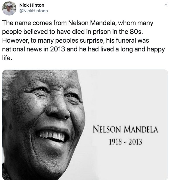 Face - Nick Hinton @NickHintonn The name comes from Nelson Mandela, whom many people believed to have died in prison in the 80s. However, to many peoples surprise, his funeral was national news in 2013 and he had lived a long and happy life NELSON MANDELA 1918 2013