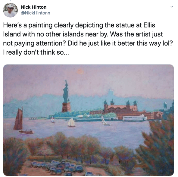 Text - Nick Hinton @NickHintonn Here's a painting clearly depicting the statue at Ellis Island with no other islands near by. Was the artist just not paying attention? Did he just like it better this way lol? I really don't think so...