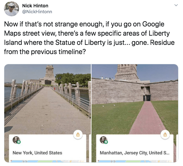 Text - Nick Hinton @NickHintonn Now if that's not strange enough, if you go on Google Maps street view, there's a few specific areas of Liberty Island where the Statue of Liberty is just... gone. Residue from the previous timeline? New York, United States Manhattan, Jersey City, United S..