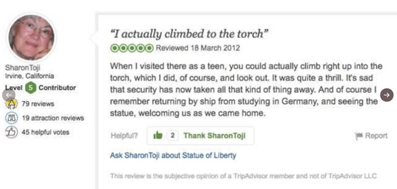 """Text - """"I actually climbed to the torch"""" O0OOO Reviewed 18 March 2012 When I visited there as a teen, you could actually climb right up into the torch, which I did, of course, and look out. It was quite a thrill. It's sad that security has now taken all that kind of thing away. And of course I remember returning by ship from studying in Germany, and seeing the statue, welcoming us as we came home. Sharon Toji Irvine California Level 5 Contributor 79 reviews (19 attraction reviews 45 helpful vote"""