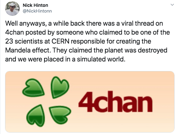 Text - Nick Hinton @NickHintonn Well anyways, a while back there was a viral thread on 4chan posted by someone who claimed to be one of the 23 scientists at CERN responsible for creating the Mandela effect. They claimed the planet was destroyed and we were placed in a simulated world 4chan