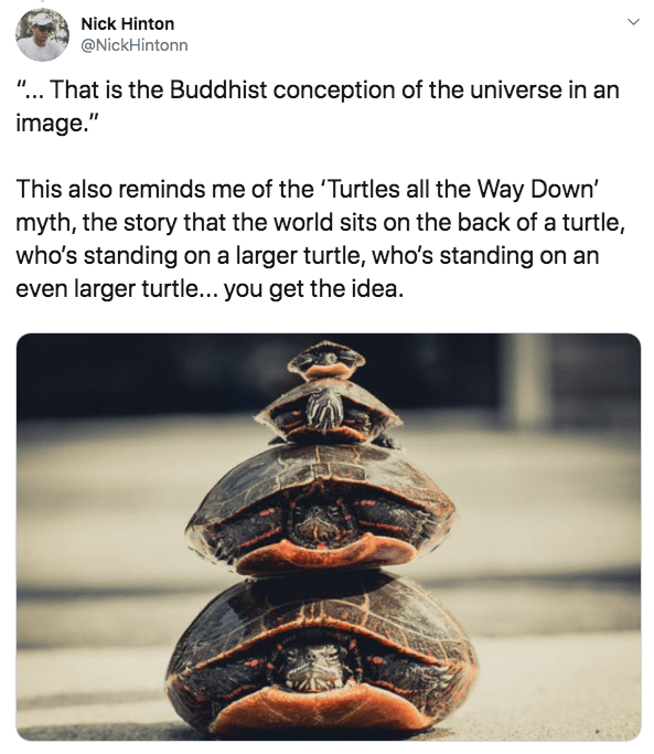 """Text - Nick Hinton @NickHintonn """"... That is the Buddhist conception of the universe in an image."""" This also reminds me of the 'Turtles all the Way Down' myth, the story that the world sits on the back of a turtle, who's standing on a larger turtle, who's standing on an even larger turtle... you get the idea."""
