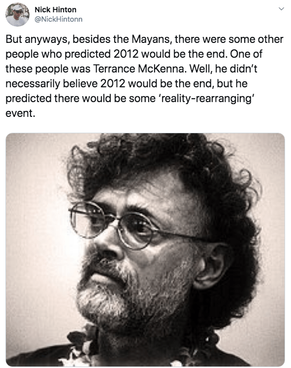 Hair - Nick Hinton @NickHintonn But anyways, besides the Mayans, there were some other people who predicted 2012 would be the end. One of these people was Terrance McKenna. Well, he didn't necessarily believe 2012 would be the end, but he predicted there would be some 'reality-rearranging event