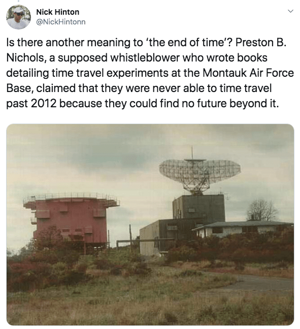 Radar - Nick Hinton @NickHintonn Is there another meaning to 'the end of time'? Preston B. Nichols, a supposed whistleblower who wrote books detailing time travel experiments at the Montauk Air Force Base, claimed that they were never able to time travel past 2012 because they could find no future beyond it.