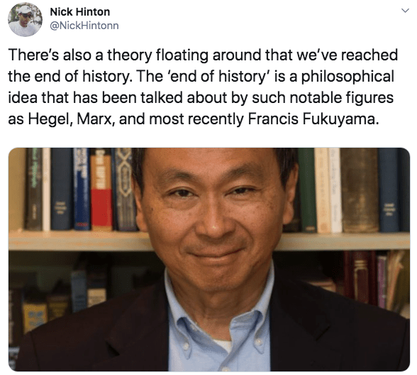 Text - Nick Hinton @NickHintonn There's also a theory floating around that we've reached the end of history. The 'end of history' is a philosophical idea that has been talked about by such notable figures as Hegel, Marx, and most recently Francis Fukuyama.