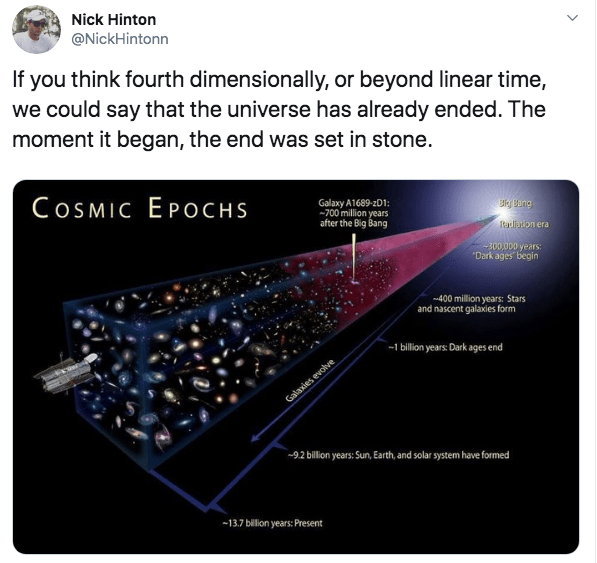 Text - Nick Hinton @NickHintonn If you think fourth dimensionally, or beyond linear time, we could say that the universe has already ended. The moment it began, the end was set in stone. COSMIC EPOCHS Galaxy A1689-201: -700 million years Big Bang after the Big Bang Radliaon era 300,000 years: Dark ages begin 400 million years: Stars and nascent galaxies form 1 billion years: Dark ages end Galaxies evolve 92 billion years: Sun, Earth, and solar system have formed -13.7 billion years: Present