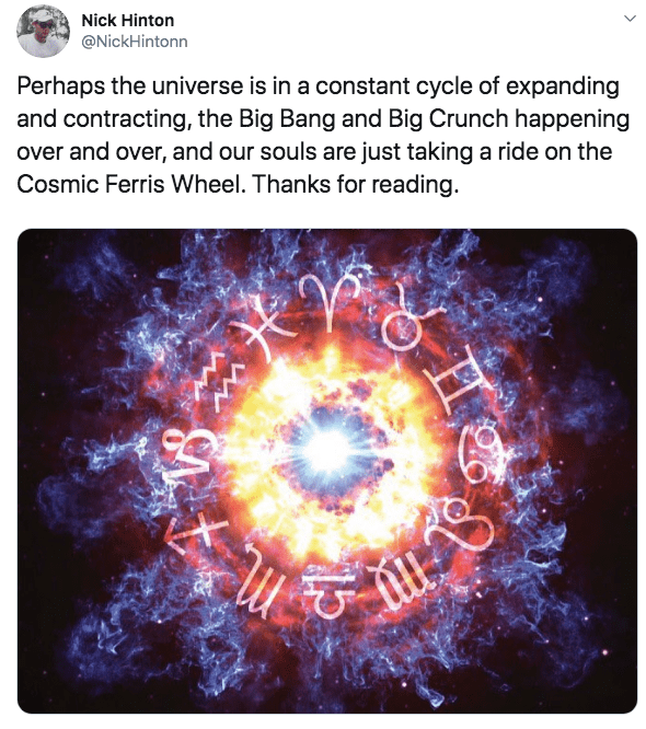 Text - Nick Hinton @NickHintonn Perhaps the universe is in a constant cycle of expanding and contracting, the Big Bang and Big Crunch happening over and over, and our souls are just taking a ride on the Cosmic Ferris Wheel. Thanks for reading.