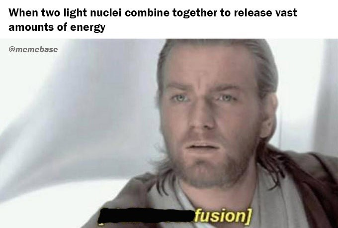 Face - When two light nuclei combine together to release vast amounts of energy @memebase fusion]