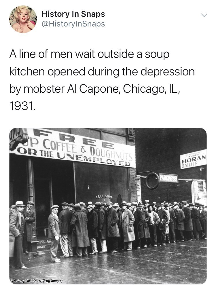 Text - History In Snaps @HistoryInSnaps A line of men wait outside a soup kitchen opened during the depression by mobster Al Capone, Chicago, IL, 1931. FRE E P COFFEE & DOUGHNUTS OR THE UNEMPLOYED HORAN BAILIF ALDEY PARKING2S FREE SOUP Photo by Photo Quest Getty Images)