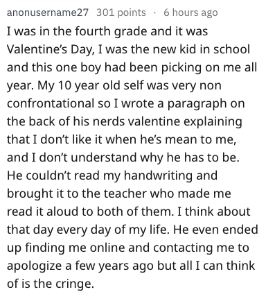 Text - anonusername27 301 points 6 hours ago I was in the fourth grade and it was Valentine's Day, I was the new kid in school and this one boy had been picking on me all year. My 10 year old self was very non confrontational so I wrote a paragraph on the back of his nerds valentine explaining that I don't like it when he's mean to me, and I don't understand why he has to be. He couldn't read my handwriting and brought it to the teacher who made me read it aloud to both of them. II think about t