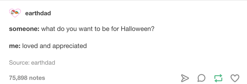 Text - earthdad someone: what do you want to be for Halloween? me: loved and appreciated Source: earthdad 75,898 notes A