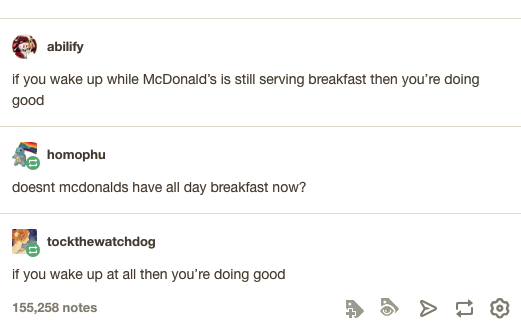 Text - abilify if you wake up while McDonald's is still serving breakfast then you're doing good homophu doesnt mcdonalds have all day breakfast now? tockthewatchdog if you wake up at all then you're doing good 155,258 notes