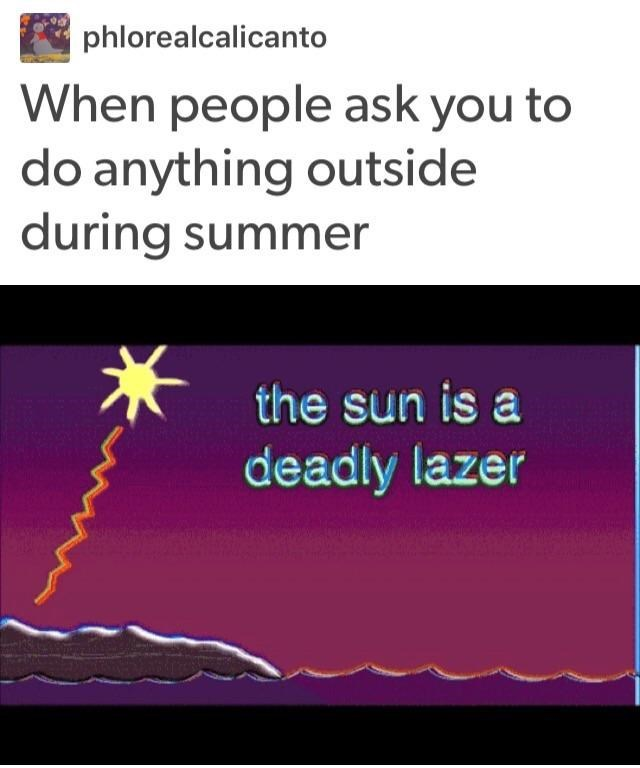 Text - phlorealcalicanto When people ask you to do anything outside during summer the sun is a deadly lazer