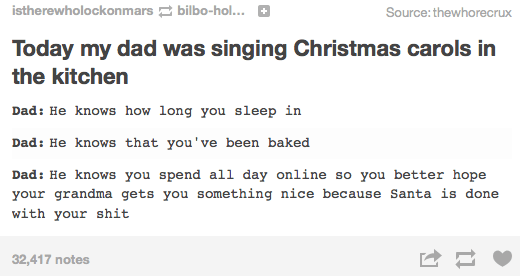 Text - istherewholockonmars bilbo-hol... Source: thewhorecrux Today my dad was singing Christmas carols in the kitchen Dad: He knows how long you sleep in Dad: He knows that you've been baked Dad: He knows you spend all day online so you better hope your grandma gets you something nice because Santa is done with your shit 32,417 notes